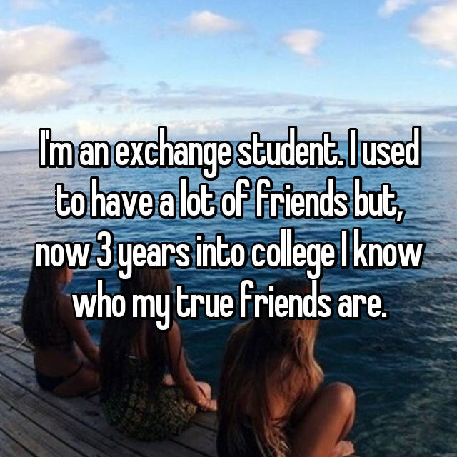 I'm an exchange student. I used to have a lot of friends but, now 3 years into college I know who my true friends are.