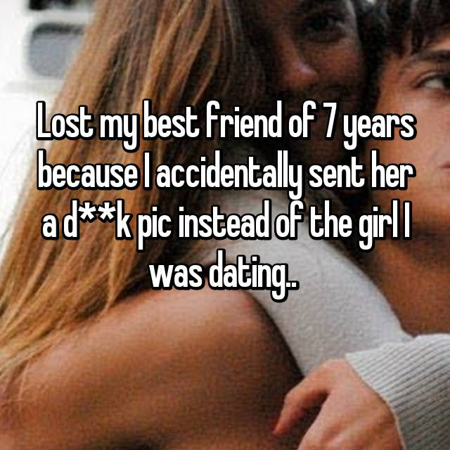 Lost my best friend of 7 years because I accidentally sent her a d**k pic instead of the girl I was dating..