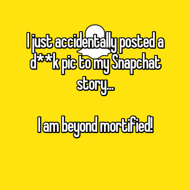 I just accidentally posted a d**k pic to my Snapchat story...  I am beyond mortified!