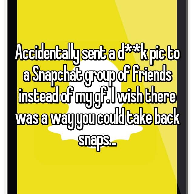 Accidentally sent a d**k pic to a Snapchat group of friends instead of my gf. I wish there was a way you could take back snaps...