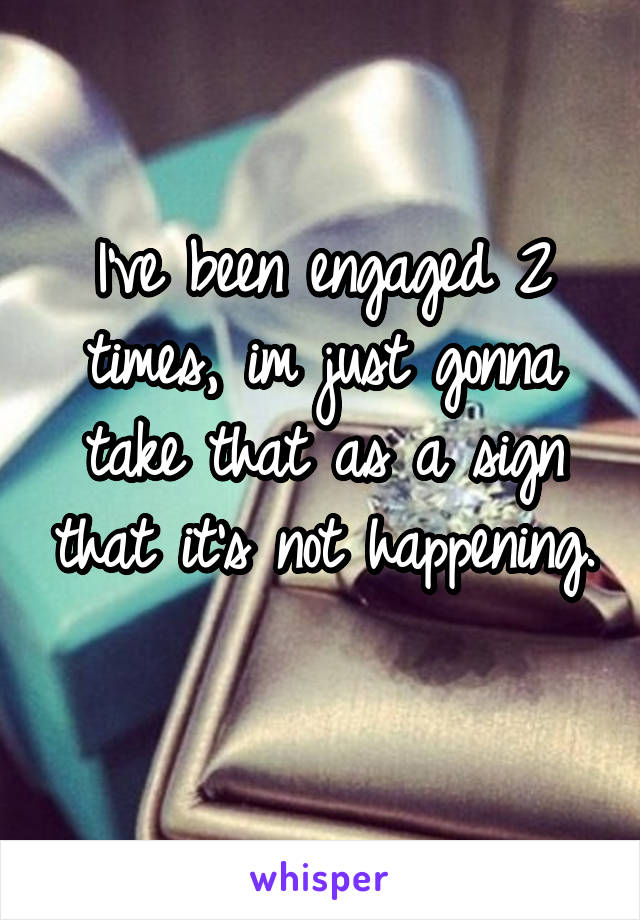 I've been engaged 2 times, im just gonna take that as a sign that it's not happening.