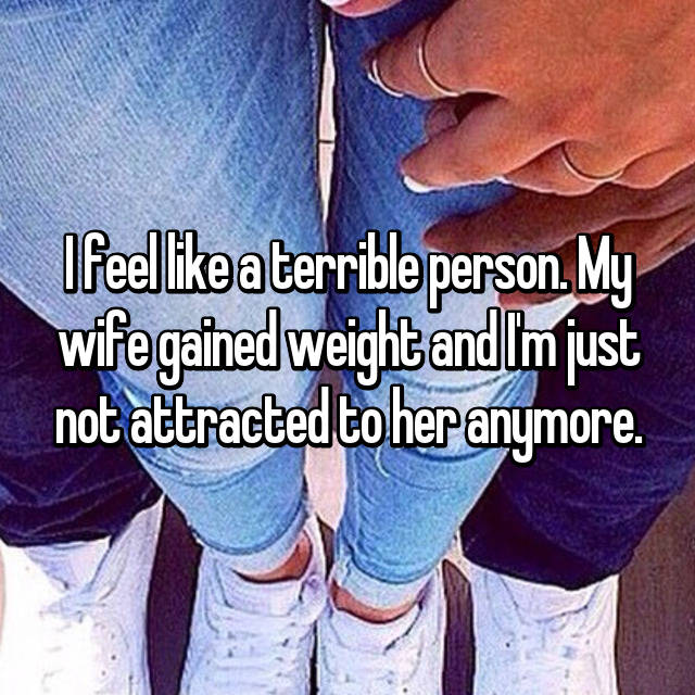 I feel like a terrible person. My wife gained weight and I'm just not attracted to her anymore.
