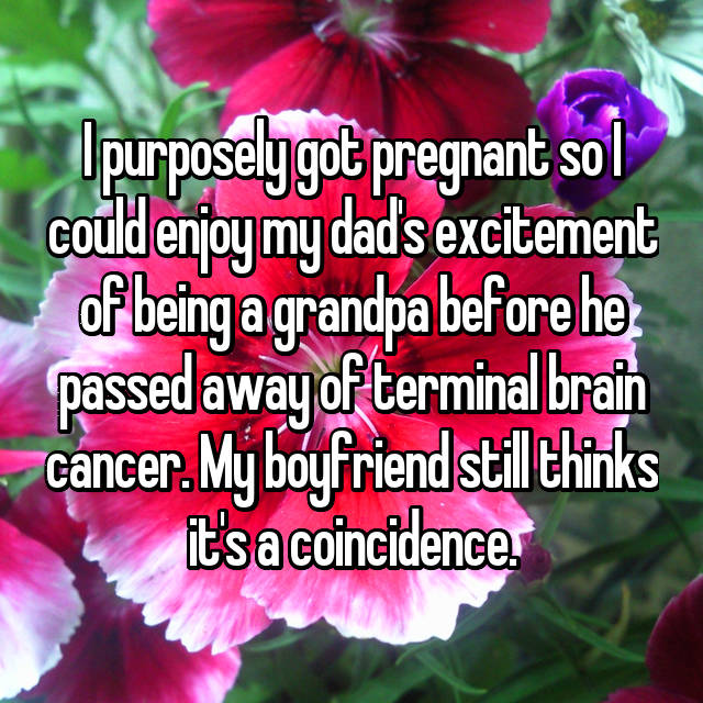 I purposely got pregnant so I could enjoy my dad's excitement of being a grandpa before he passed away of terminal brain cancer. My boyfriend still thinks it's a coincidence.