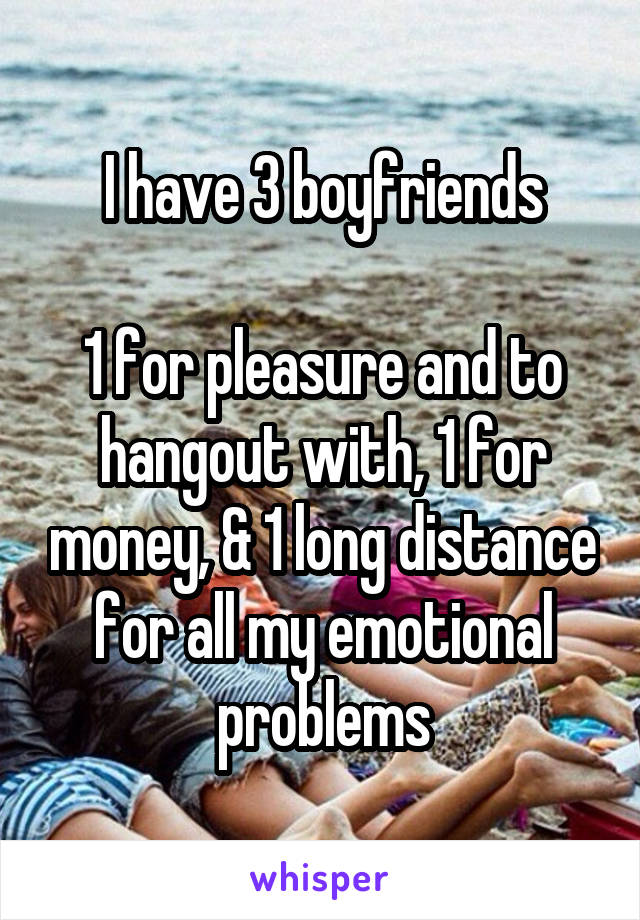 I have 3 boyfriends  1 for pleasure and to hangout with, 1 for money, & 1 long distance for all my emotional problems