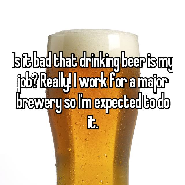 Is it bad that drinking beer is my job? Really! I work for a major brewery so I'm expected to do it.