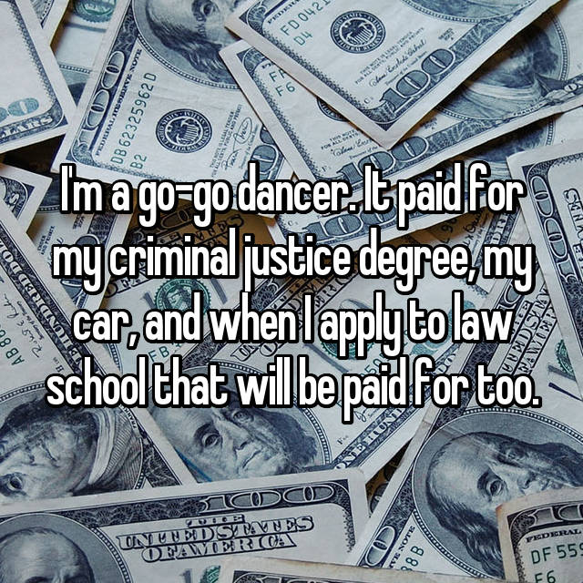 I'm a go-go dancer. It paid for my criminal justice degree, my car, and when I apply to law school that will be paid for too.