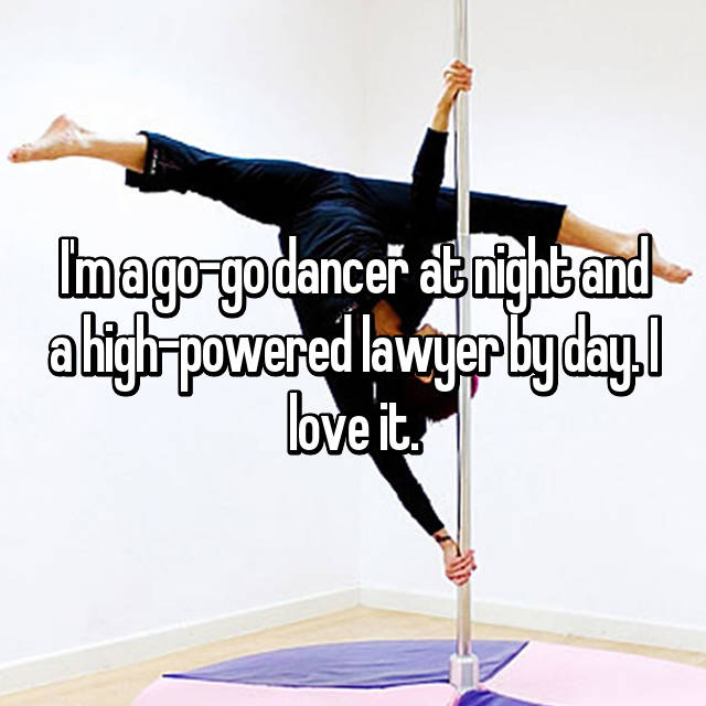 I'm a go-go dancer at night and a high-powered lawyer by day. I love it.
