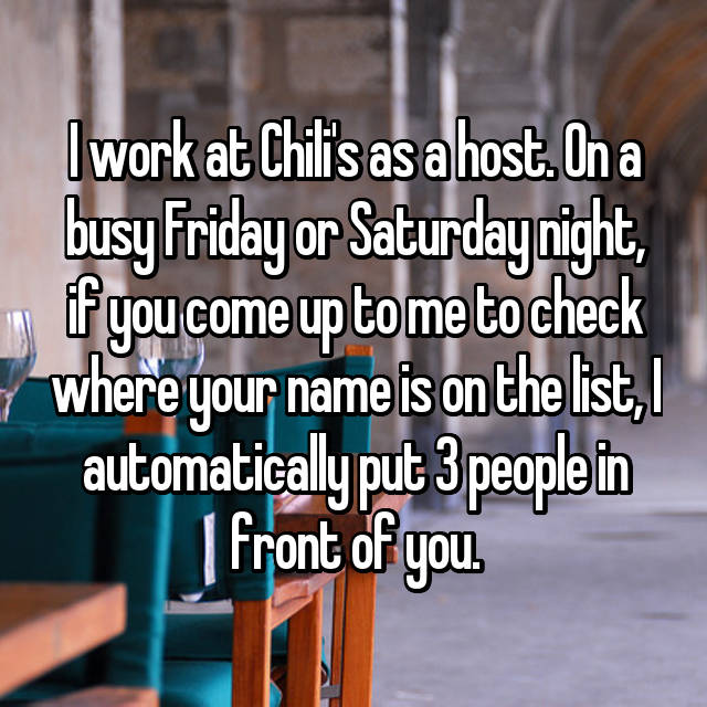 I work at Chili's as a host. On a busy Friday or Saturday night, if you come up to me to check where your name is on the list, I automatically put 3 people in front of you.