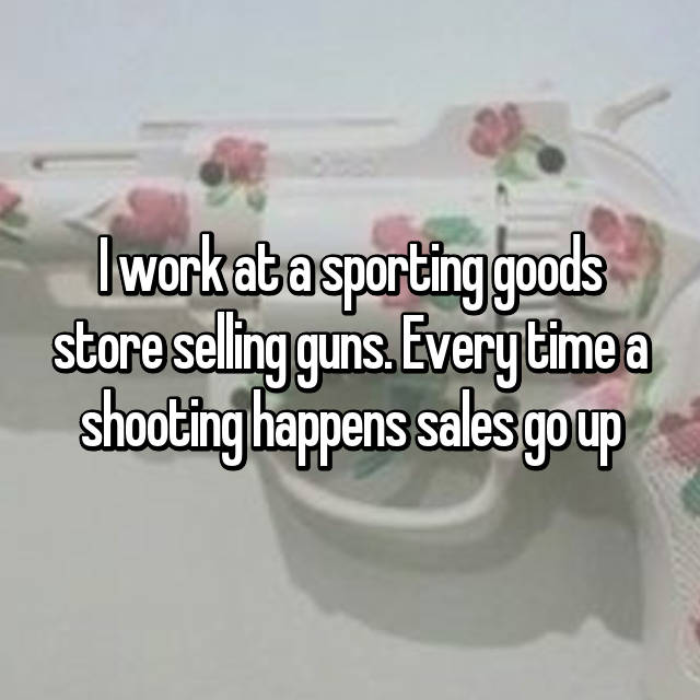 I work at a sporting goods store selling guns. Every time a shooting happens sales go up