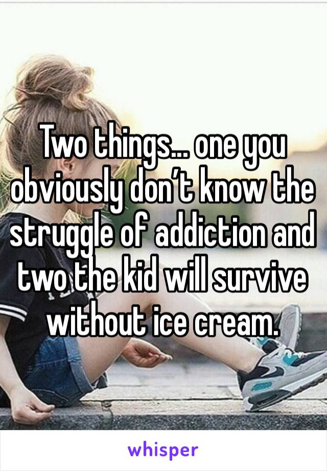 Two things... one you obviously don't know the struggle of addiction and two the kid will survive without ice cream.