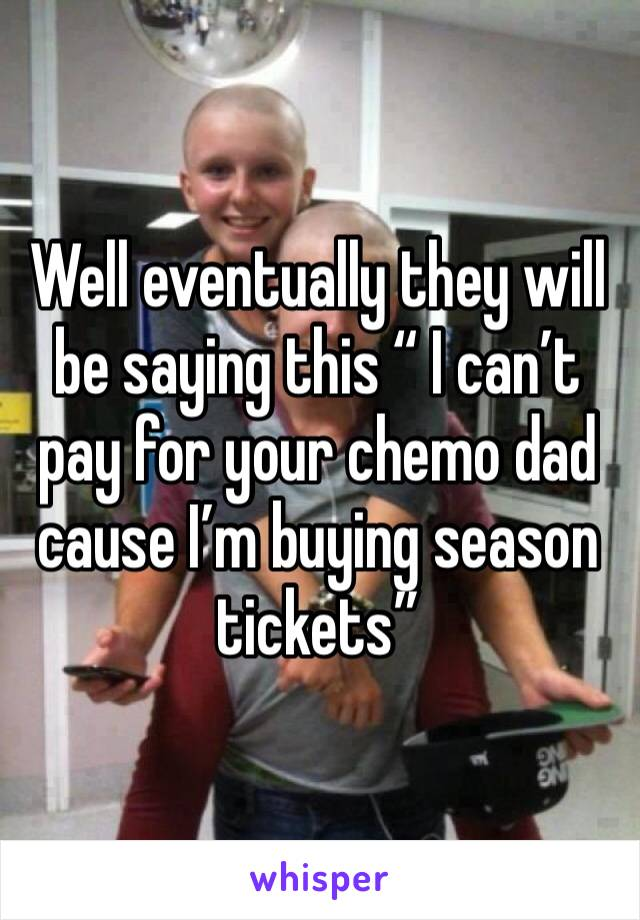 "Well eventually they will be saying this "" I can't pay for your chemo dad cause I'm buying season tickets"""