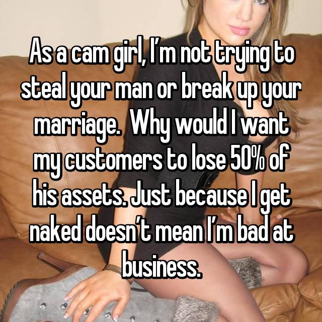 As a cam girl, I'm not trying to steal your man or break up your marriage.  Why would I want my customers to lose 50% of his assets. Just because I get naked doesn't mean I'm bad at business.