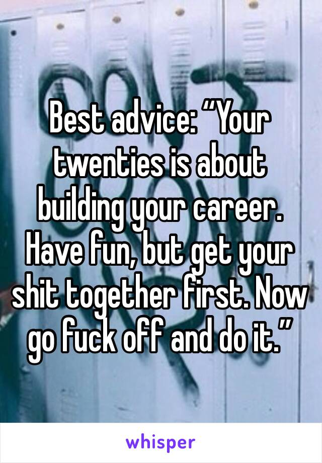 "Best advice: ""Your twenties is about building your career. Have fun, but get your shit together first. Now go fuck off and do it."""
