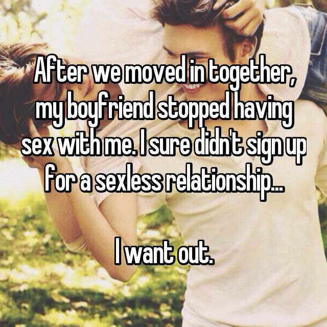 After we moved in together, my boyfriend stopped having sex with me. I sure didn't sign up for a sexless relationship...  I want out.