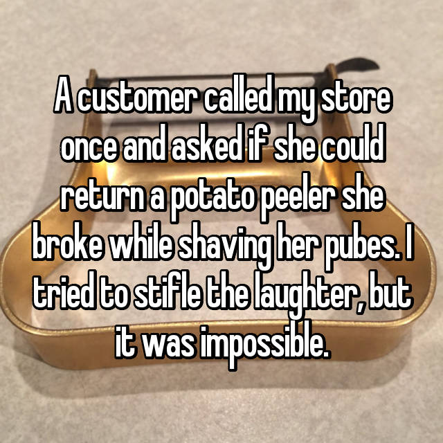 A customer called my store once and asked if she could return a potato peeler she broke while shaving her pubes. I tried to stifle the laughter, but it was impossible.