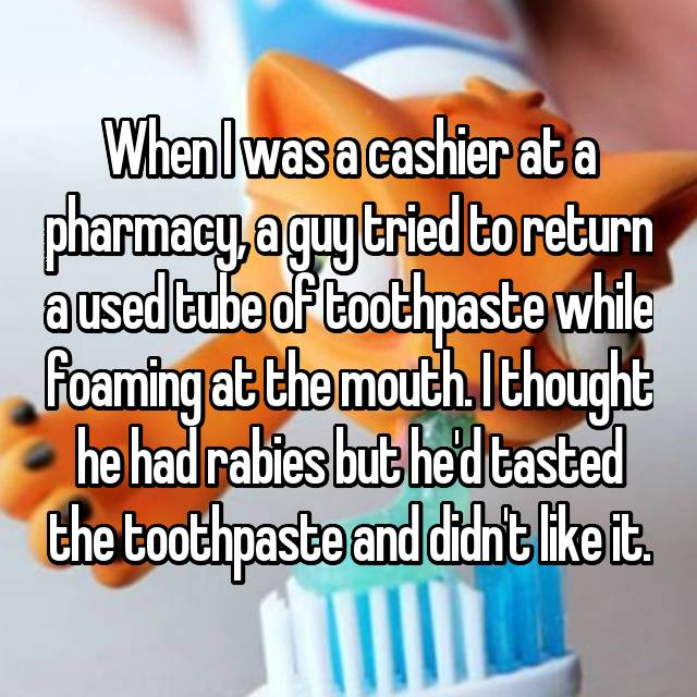 When I was a cashier at a pharmacy, a guy tried to return a used tube of toothpaste while foaming at the mouth. I thought he had rabies but he'd tasted the toothpaste and didn't like it.