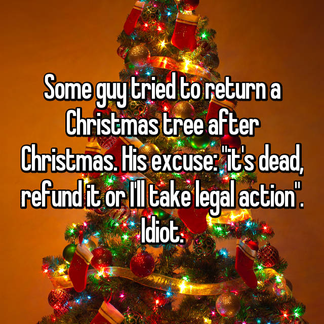 "Some guy tried to return a Christmas tree after Christmas. His excuse: ""it's dead, refund it or I'll take legal action"". Idiot."