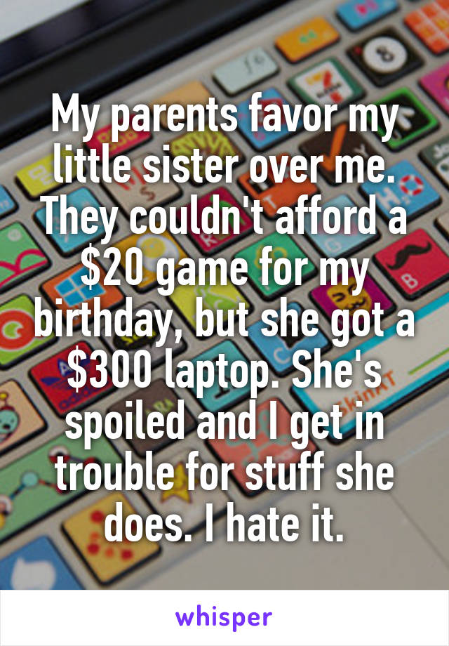My parents favor my little sister over me. They couldn't afford a $20 game for my birthday, but she got a $300 laptop. She's spoiled and I get in trouble for stuff she does. I hate it.