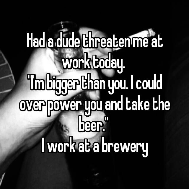 "Had a dude threaten me at work today.  ""I'm bigger than you. I could over power you and take the beer.""  I work at a brewery"