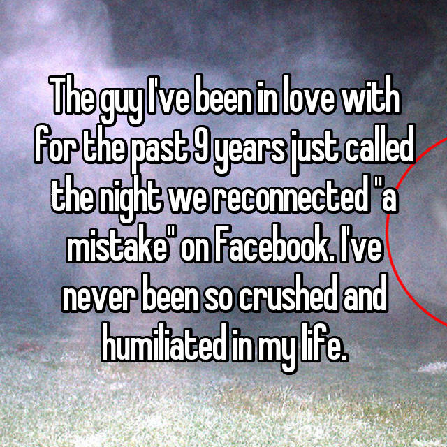 "The guy I've been in love with for the past 9 years just called the night we reconnected ""a mistake"" on Facebook. I've never been so crushed and humiliated in my life."