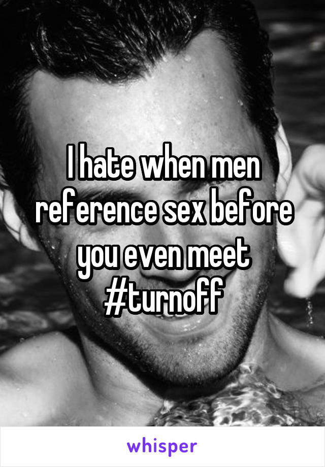 I hate when men reference sex before you even meet #turnoff