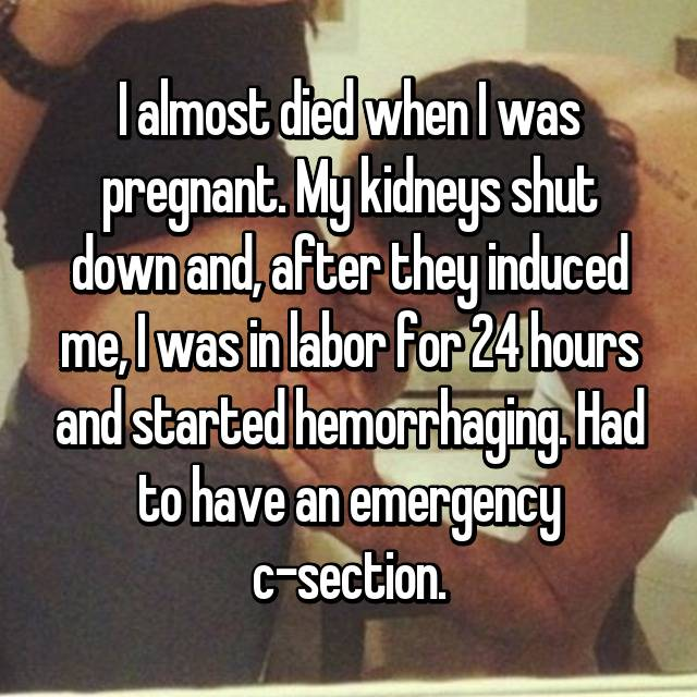 I almost died when I was pregnant. My kidneys shut down and, after they induced me, I was in labor for 24 hours and started hemorrhaging. Had to have an emergency c-section.