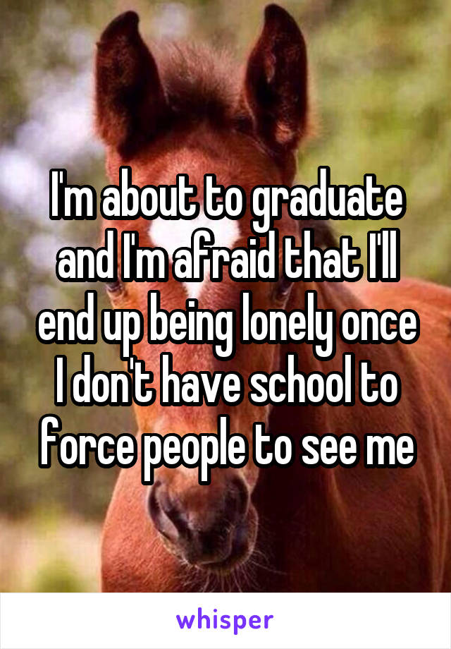 I'm about to graduate and I'm afraid that I'll end up being lonely once I don't have school to force people to see me
