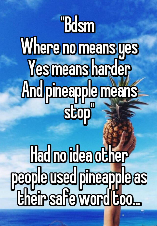 """Bdsm  Where no means yes Yes means harder And pineapple means stop""  Had no idea other people used pineapple as their safe word too..."