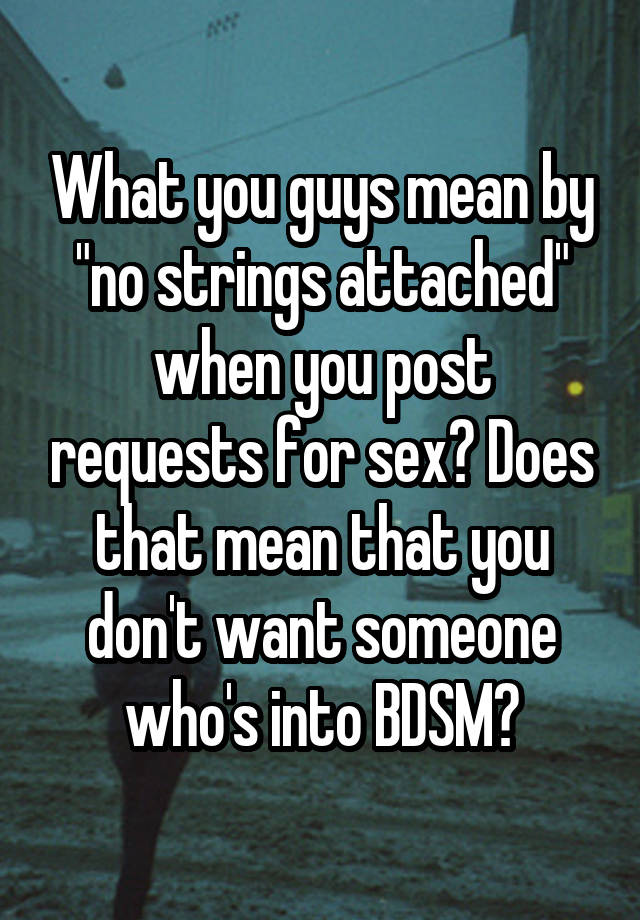 "What you guys mean by ""no strings attached"" when you post requests for sex? Does that mean that you don't want someone who's into BDSM?"