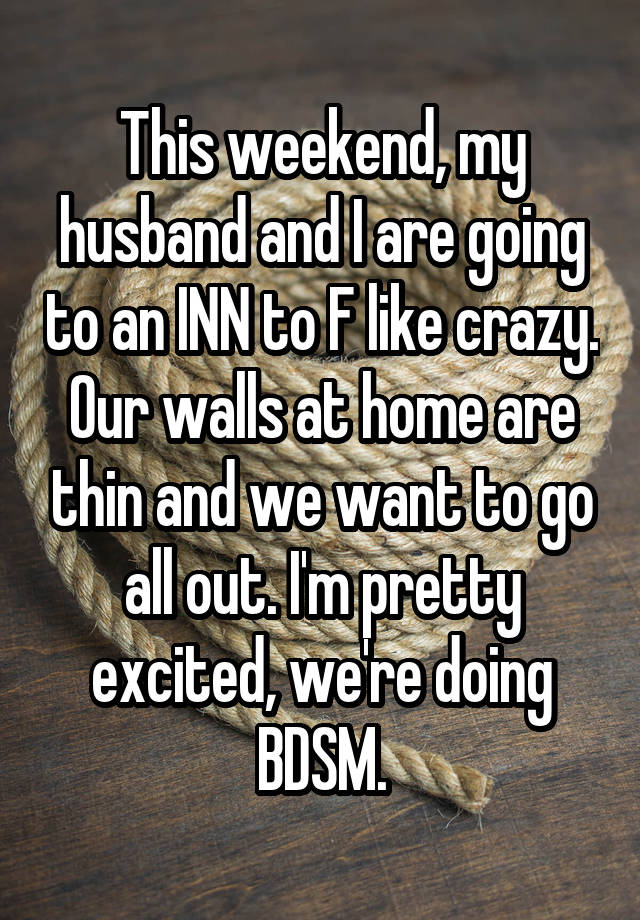 This weekend, my husband and I are going to an INN to F like crazy. Our walls at home are thin and we want to go all out. I'm pretty excited, we're doing BDSM.