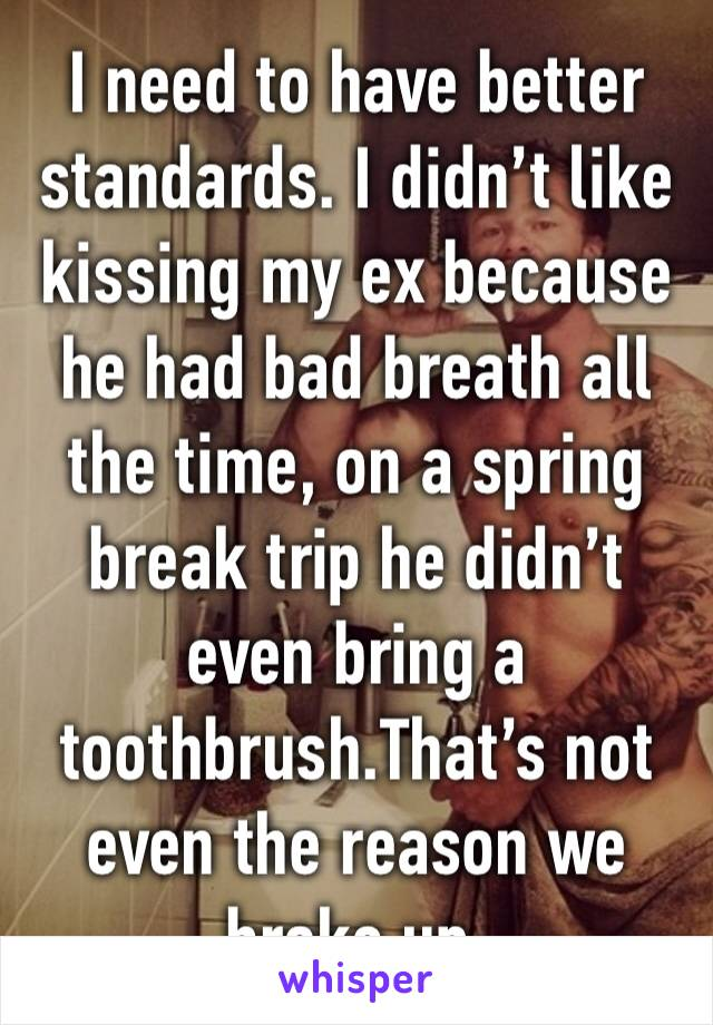 I need to have better standards. I didn't like kissing my ex because he had bad breath all the time, on a spring break trip he didn't even bring a toothbrush.That's not even the reason we broke up.