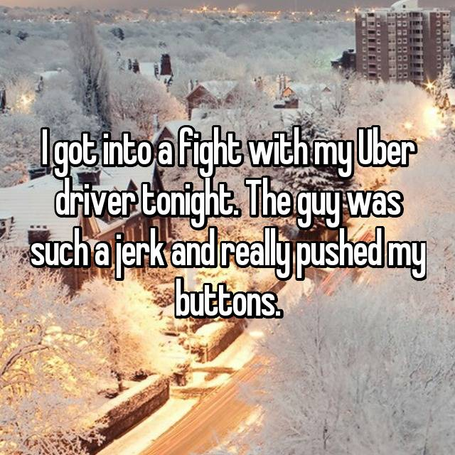 I got into a fight with my Uber driver tonight. The guy was such a jerk and really pushed my buttons.