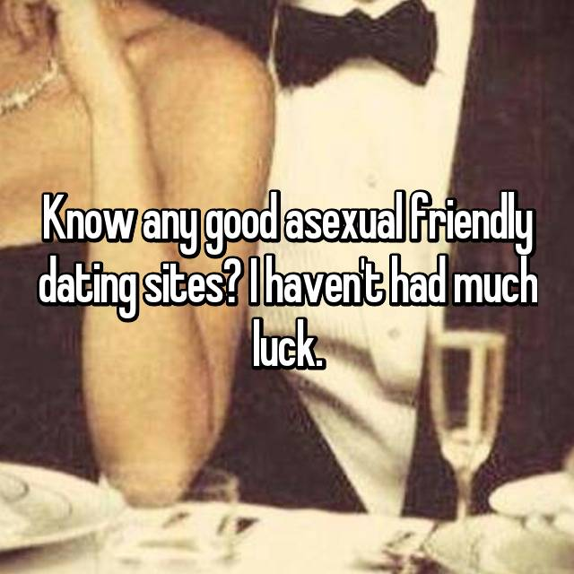 Know any good asexual friendly dating sites? I haven't had much luck.
