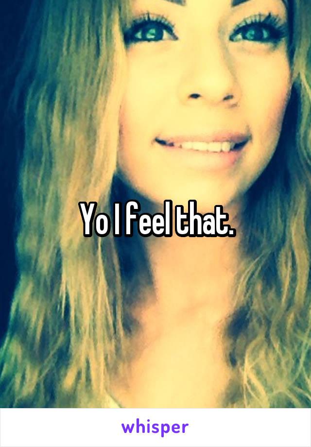 Yo I feel that.