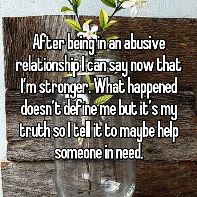 After being in an abusive relationship I can say now that I'm stronger. What happened doesn't define me but it's my truth so I tell it to maybe help someone in need.