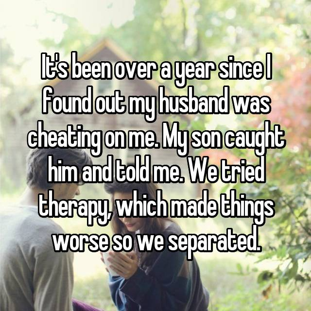 It's been over a year since I found out my husband was cheating on me. My son caught him and told me. We tried therapy, which made things worse so we separated.