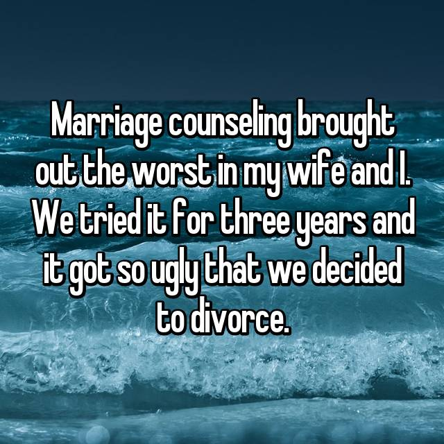 Marriage counseling brought out the worst in my wife and I. We tried it for three years and it got so ugly that we decided to divorce.