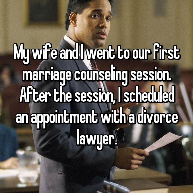 My wife and I went to our first marriage counseling session. After the session, I scheduled an appointment with a divorce lawyer.