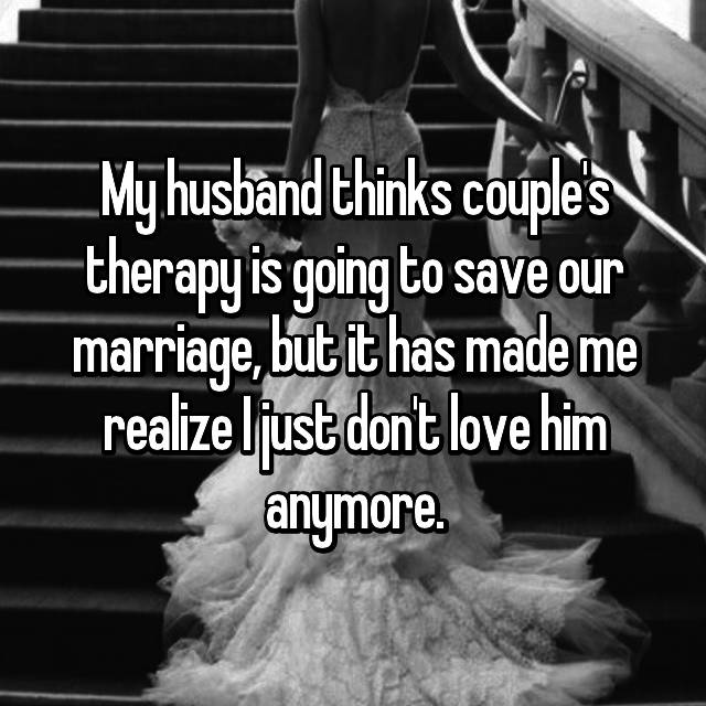 My husband thinks couple's therapy is going to save our marriage, but it has made me realize I just don't love him anymore.