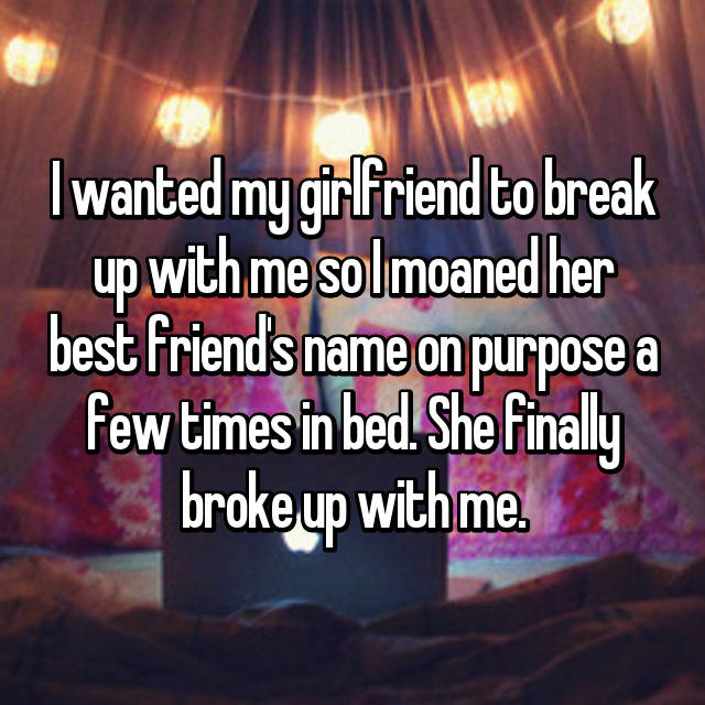 I wanted my girlfriend to break up with me so I moaned her best friend's name on purpose a few times in bed. She finally broke up with me.
