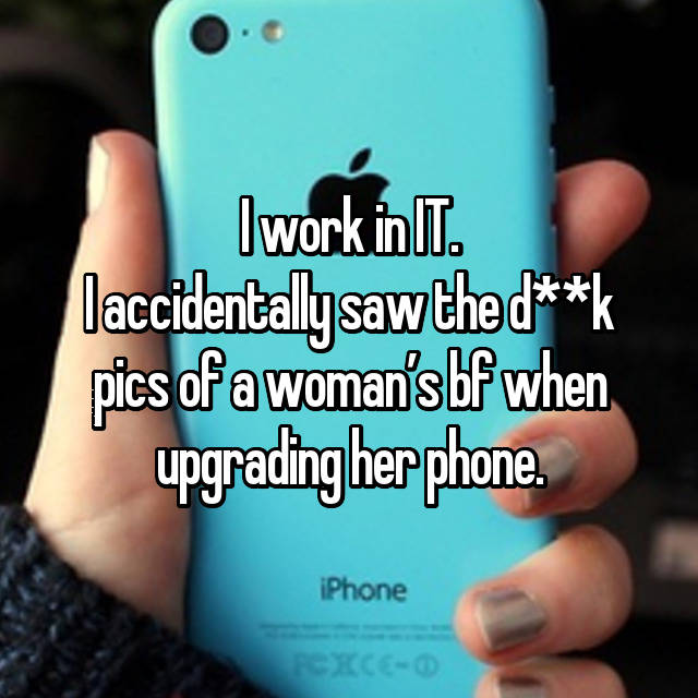 I work in IT. I accidentally saw the d**k pics of a woman's bf when upgrading her phone.
