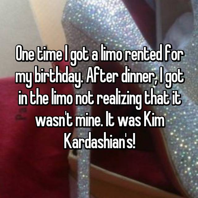 One time I got a limo rented for my birthday. After dinner, I got in the limo not realizing that it wasn't mine. It was Kim Kardashian's!