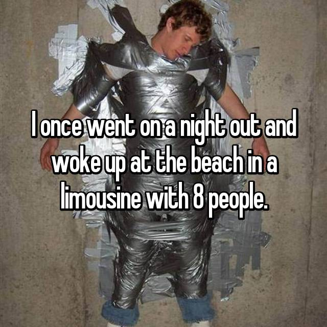 I once went on a night out and woke up at the beach in a limousine with 8 people.
