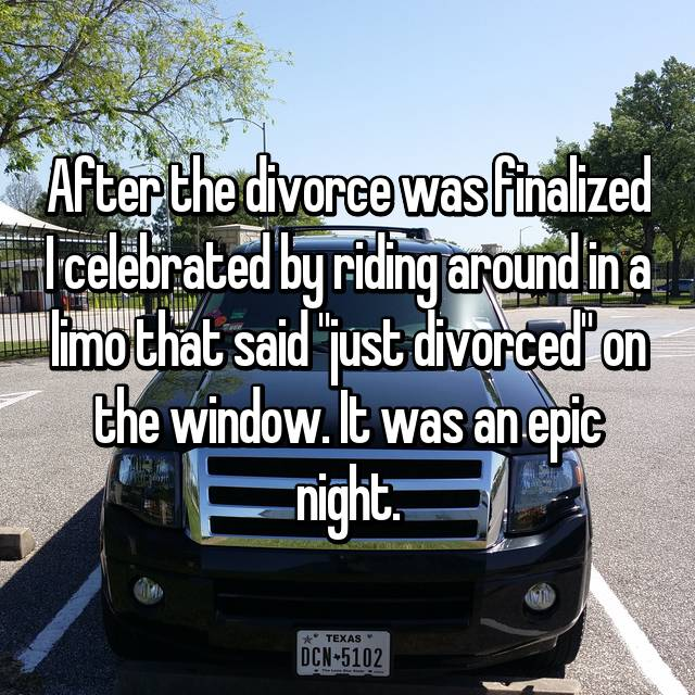 "After the divorce was finalized I celebrated by riding around in a limo that said ""just divorced"" on the window. It was an epic night."
