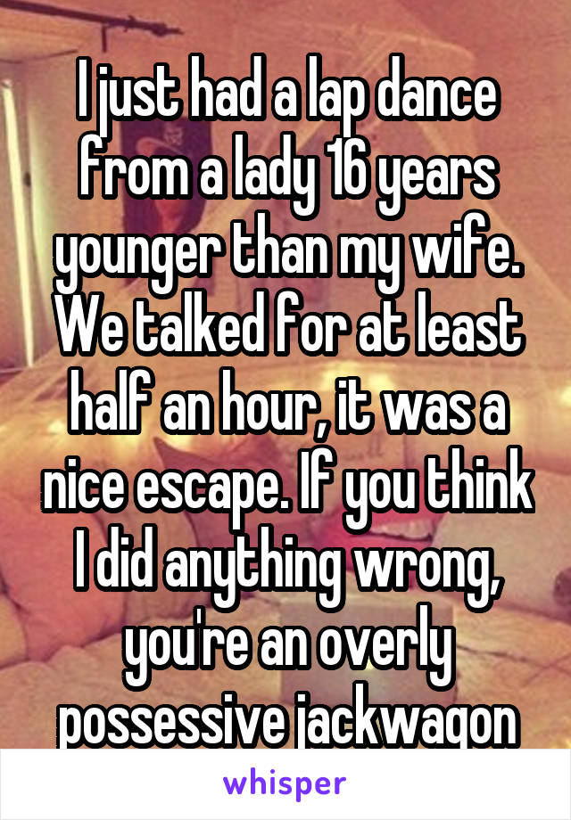 I just had a lap dance from a lady 16 years younger than my wife. We talked for at least half an hour, it was a nice escape. If you think I did anything wrong, you're an overly possessive jackwagon