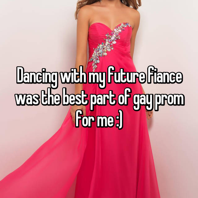 Dancing with my future fiance was the best part of gay prom for me :)