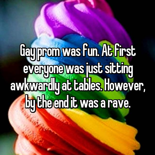 Gay prom was fun. At first everyone was just sitting awkwardly at tables. However, by the end it was a rave.