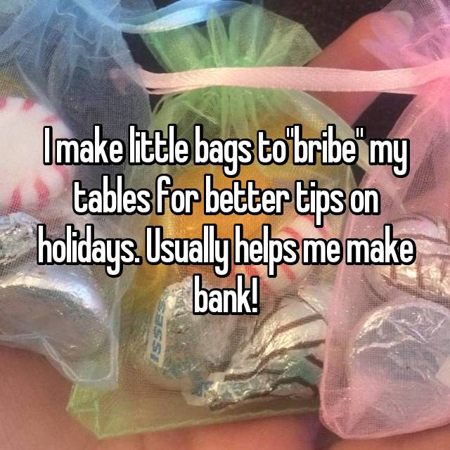 "I make little bags to""bribe"" my tables for better tips on holidays. Usually helps me make bank!"