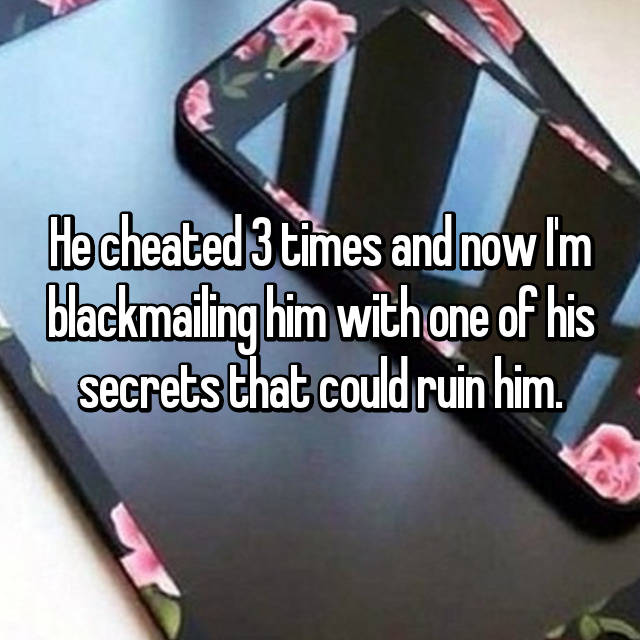 He cheated 3 times and now I'm blackmailing him with one of his secrets that could ruin him.