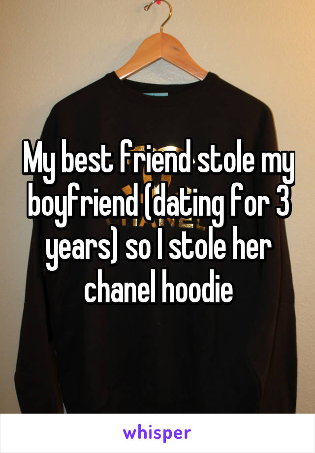 My best friend stole my boyfriend (dating for 3 years) so I stole her chanel hoodie